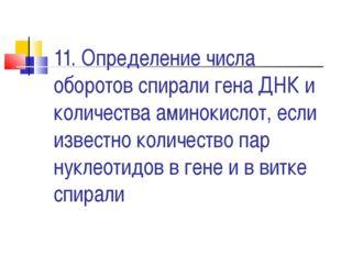 11. Определение числа оборотов спирали гена ДНК и количества аминокислот, есл