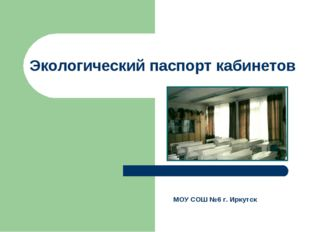 Экологический паспорт кабинетов МОУ СОШ №6 г. Иркутск