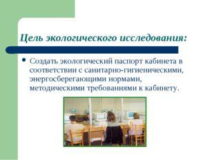 Цель экологического исследования: Создать экологический паспорт кабинета в со