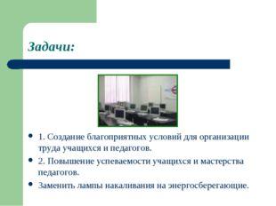 Задачи: 1. Создание благоприятных условий для организации труда учащихся и пе
