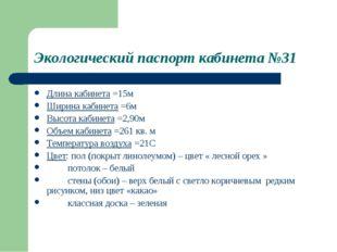 Экологический паспорт кабинета №31 Длина кабинета =15м Ширина кабинета =6м Вы