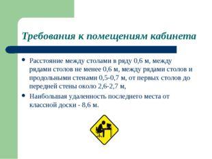Требования к помещениям кабинета Расстояние между столами в ряду 0,6 м, между
