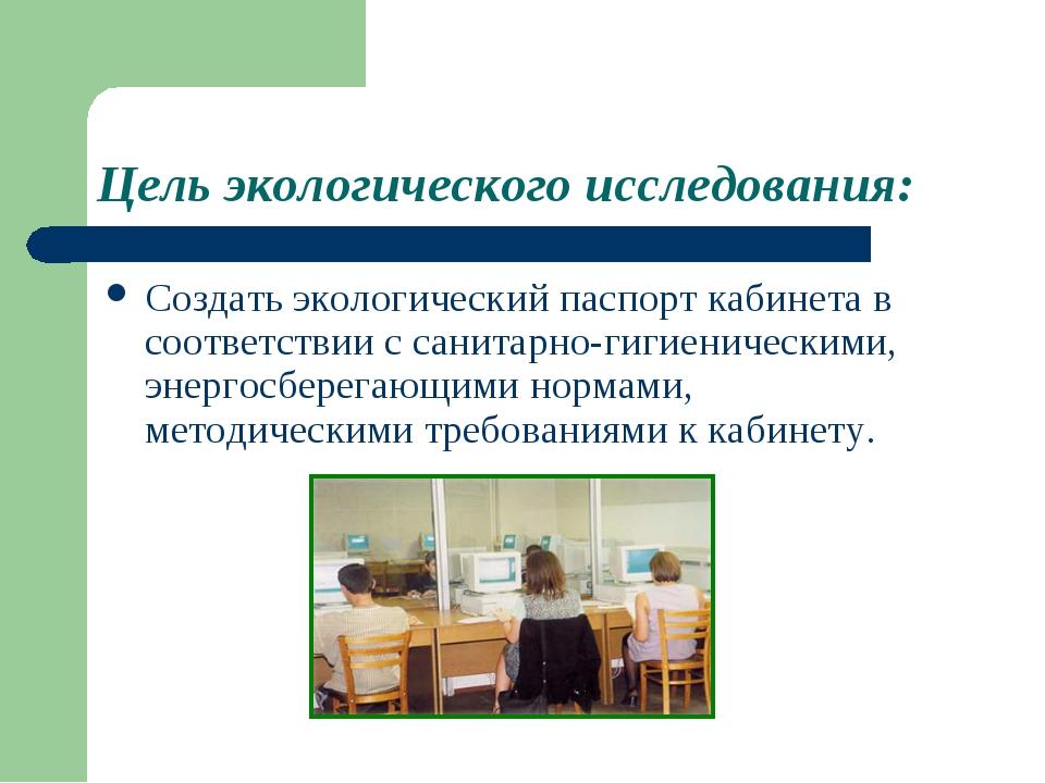 Цель экологического исследования: Создать экологический паспорт кабинета в со...