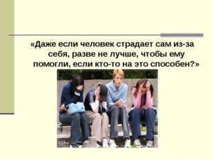 «Даже если человек страдает сам из-за себя, разве не лучше, чтобы ему помогли