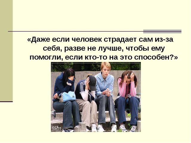 «Даже если человек страдает сам из-за себя, разве не лучше, чтобы ему помогли...