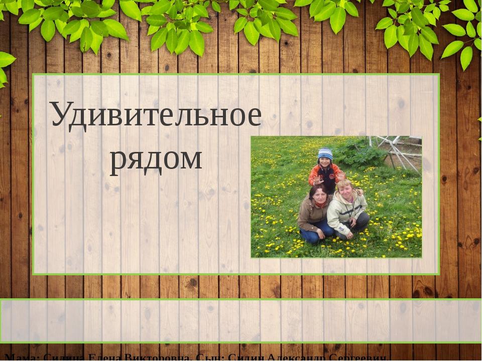Удивительное рядом Мама: Силина Елена Викторовна, Сын: Силин Александр Серге...