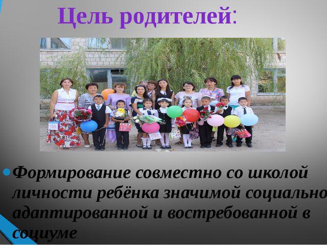 Цель родителей: Формирование совместно со школой личности ребёнка значимой со...