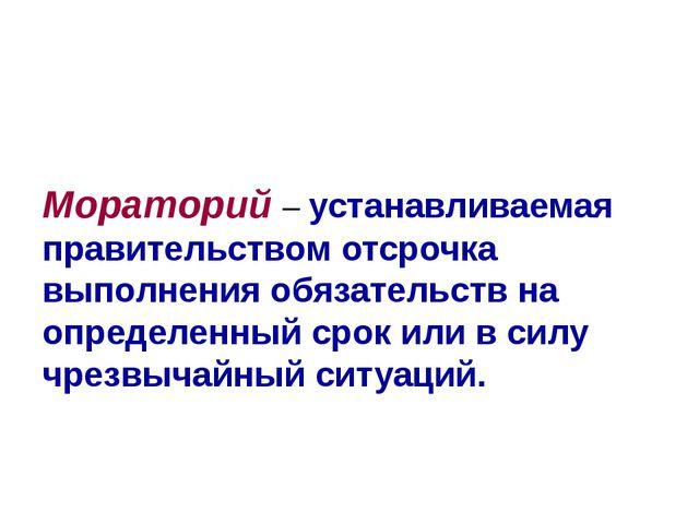 Мораторий – устанавливаемая правительством отсрочка выполнения обязательств...
