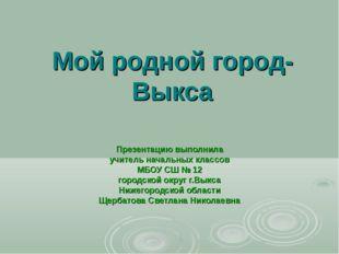 Мой родной город- Выкса Презентацию выполнила учитель начальных классов МБОУ