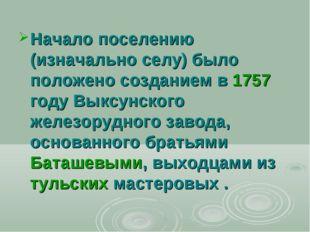 Начало поселению (изначально селу) было положено созданием в 1757 году Выксун