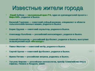 Известные жители города -Юрий Бубеев—заслуженный врач РФ, один из руководит