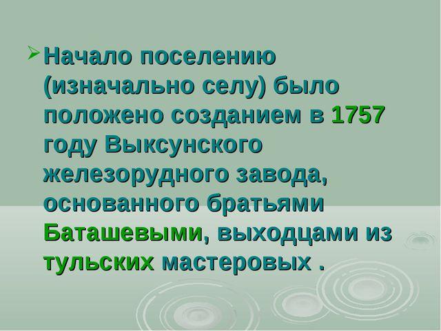 Начало поселению (изначально селу) было положено созданием в 1757 году Выксун...