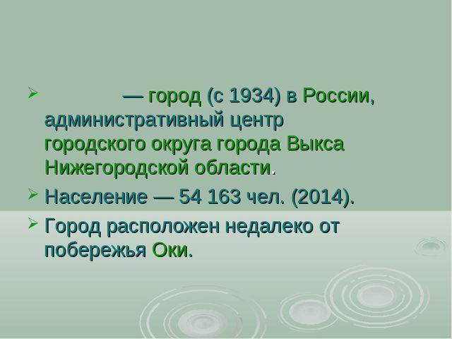 Вы́кса—город(с 1934) вРоссии, административный центргородского округа го...