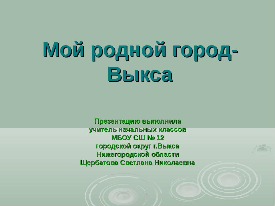 Мой родной город- Выкса Презентацию выполнила учитель начальных классов МБОУ...