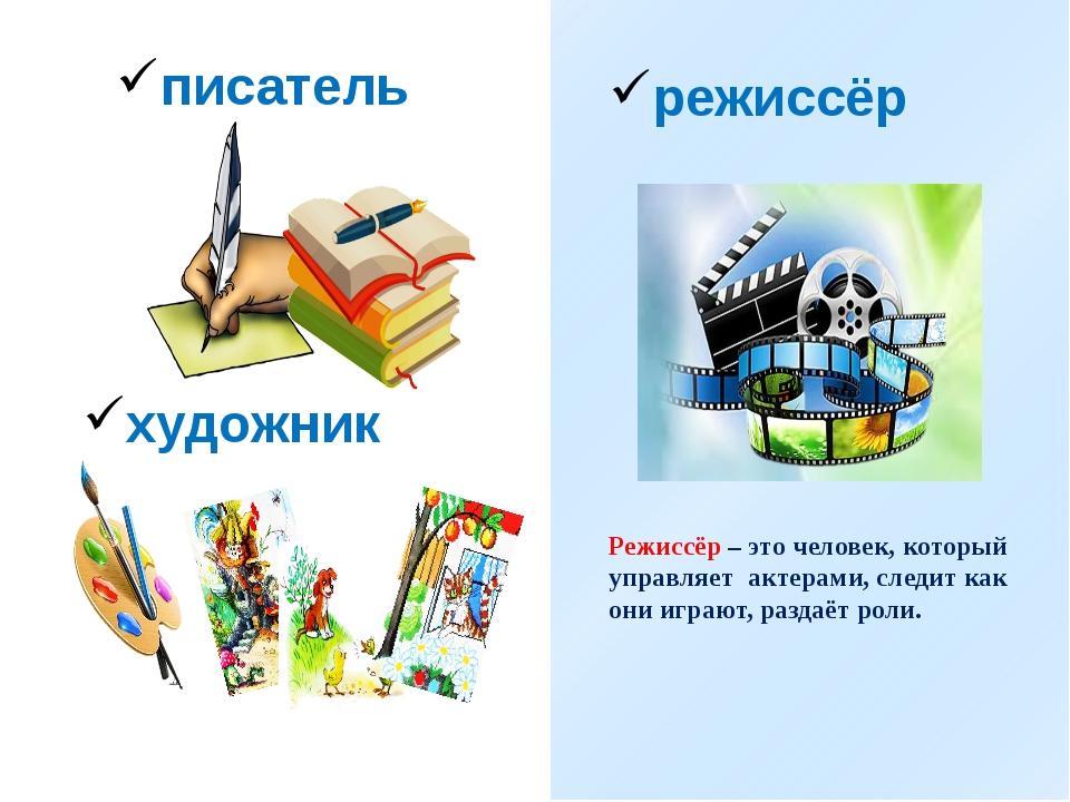 писатель художник режиссёр Режиссёр – это человек, который управляет актерам...