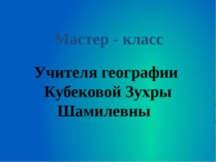 Учителя географии Кубековой Зухры Шамилевны Мастер - класс