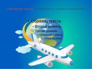 Тема мастер- класса: Путешествия по странам и континентам.