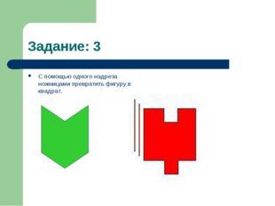 Задание: 3 С помощью одного надреза ножницами превратить фигуру в квадрат.