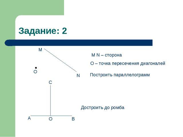 Задание: 2 О М N M N – сторона О – точка пересечения диагоналей А О В С Достр...