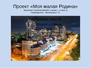 Проект «Моя малая Родина» Выполнил: Бельков Михаил, ученик 1 –а класса Руково