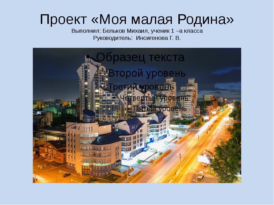 Проект «Моя малая Родина» Выполнил: Бельков Михаил, ученик 1 –а класса Руково...