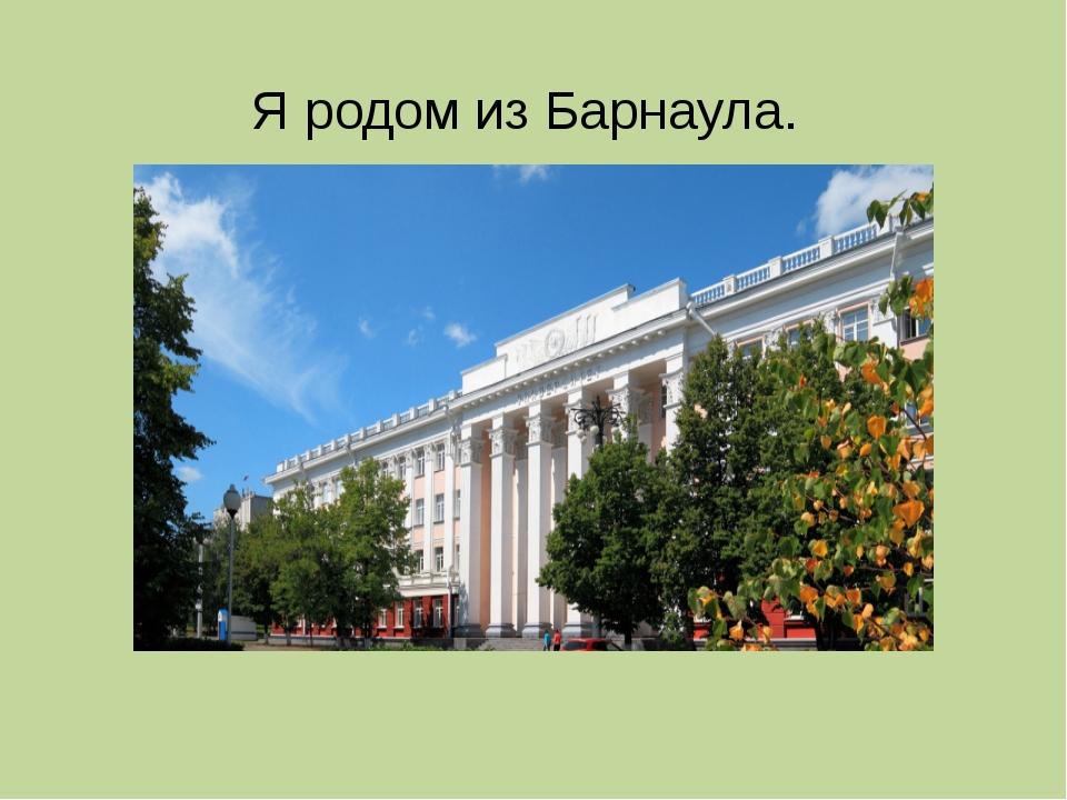 Я родом из Барнаула.
