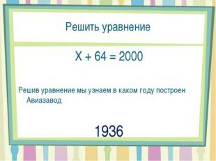 Решить уравнение X + 64 = 2000 Решив уравнение мы узнаем в каком году построе