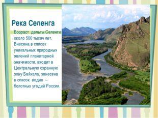 Река Селенга Возраст дельты Селенги около 500 тысяч лет. Внесена в список уни