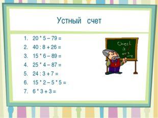 Устный счет 20 * 5 – 79 = 40 : 8 + 26 = 15 * 6 – 89 = 25 * 4 – 87 = 24 : 3 +