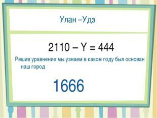Улан –Удэ 2110 – Y = 444 Решив уравнение мы узнаем в каком году был основан н