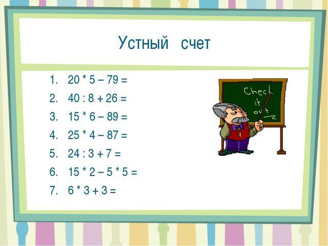 Устный счет 20 * 5 – 79 = 40 : 8 + 26 = 15 * 6 – 89 = 25 * 4 – 87 = 24 : 3 +...