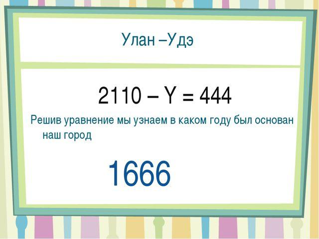 Улан –Удэ 2110 – Y = 444 Решив уравнение мы узнаем в каком году был основан н...