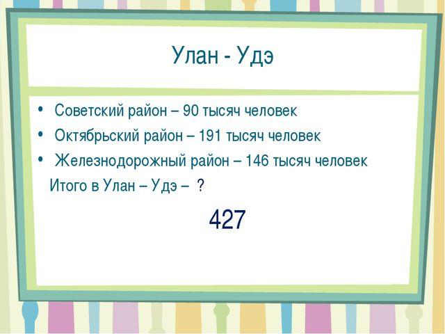 Улан - Удэ Советский район – 90 тысяч человек Октябрьский район – 191 тысяч ч...