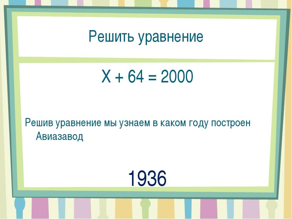 Решить уравнение X + 64 = 2000 Решив уравнение мы узнаем в каком году построе...