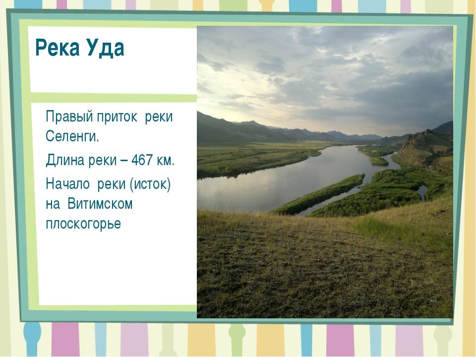 Река Уда Правый приток реки Селенги. Длина реки – 467 км. Начало реки (исток)...