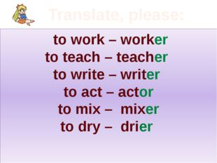 Translate, please: to work – worker to teach – teacher to write – writer to