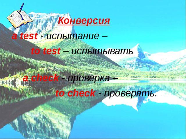 Конверсия a test - испытание – to test – испытывать a check - проверка – to...