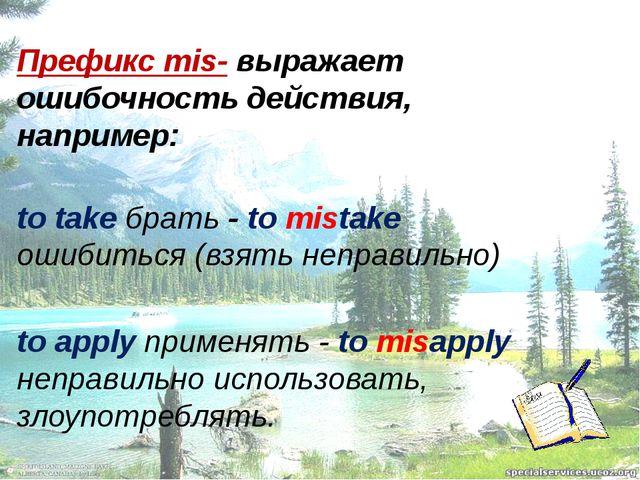 Префикс mis- выражает ошибочность действия, например: to take брать - to mis...