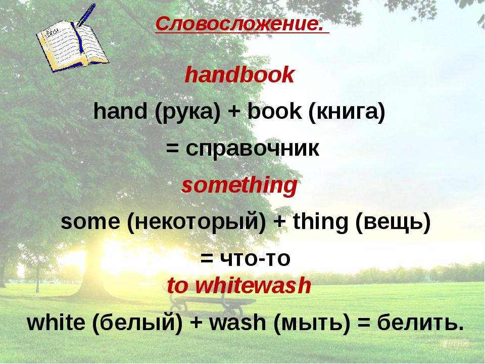 Словосложение. handbook hand (рука) + book (книга) = справочник something so...