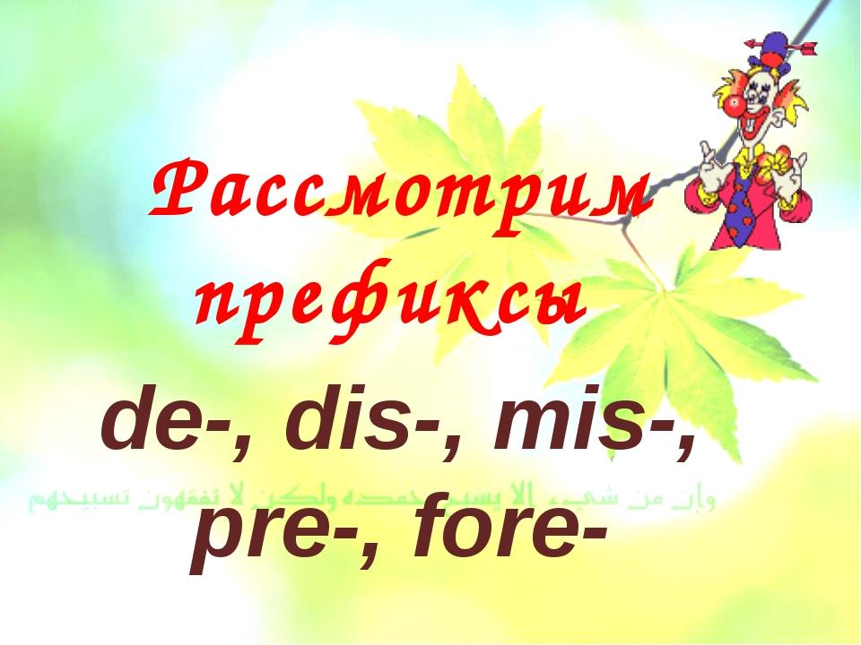 Рассмотрим префиксы de-, dis-, mis-, pre-, fore-