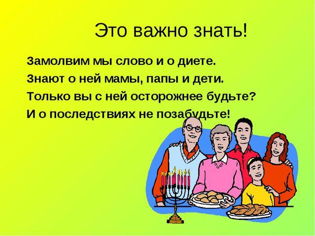 Это важно знать! Замолвим мы слово и о диете. Знают о ней мамы, папы и дети....