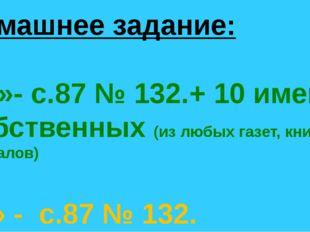 Домашнее задание: «5 »- с.87 № 132.+ 10 имен собственных (из любых газет, кни