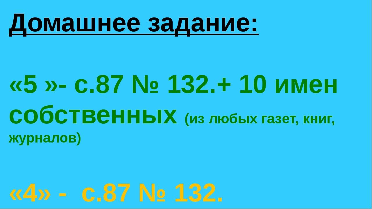 Домашнее задание: «5 »- с.87 № 132.+ 10 имен собственных (из любых газет, кни...