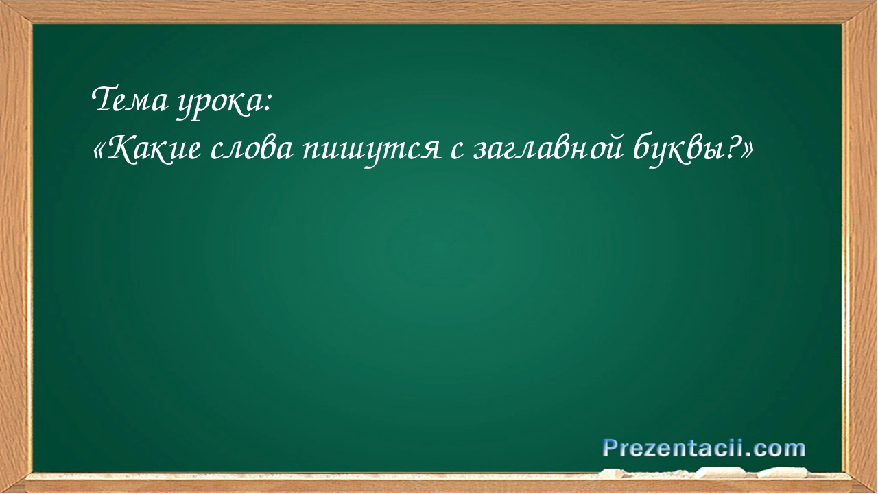 Тема урока: «Какие слова пишутся с заглавной буквы?»