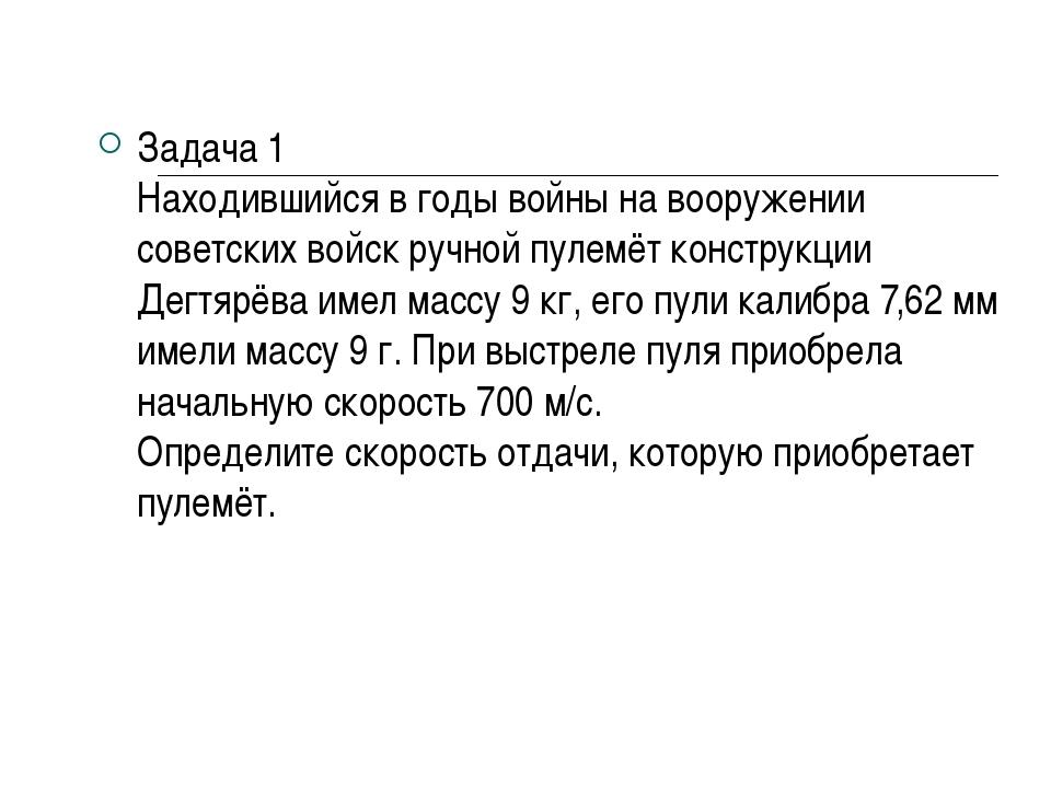 Задача 1 Находившийся в годы войны на вооружении советских войск ручной пулем...