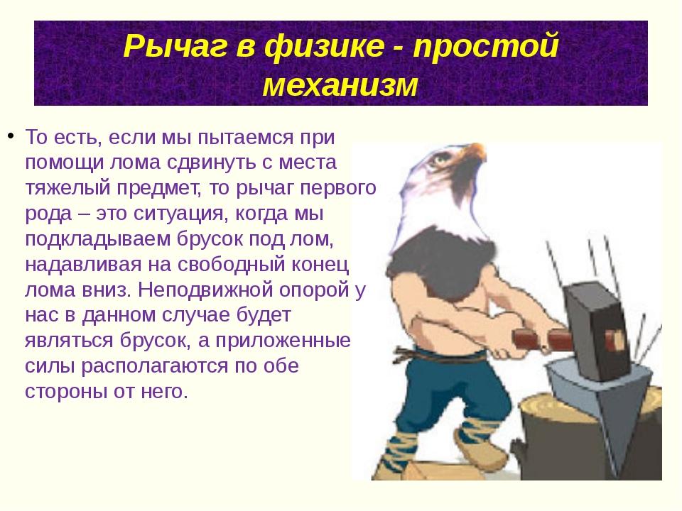 Рычаг в физике - простой механизм То есть, если мы пытаемся при помощи лома с...