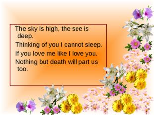 The sky is high, the see is deep. Thinking of you I cannot sleep. If you lov