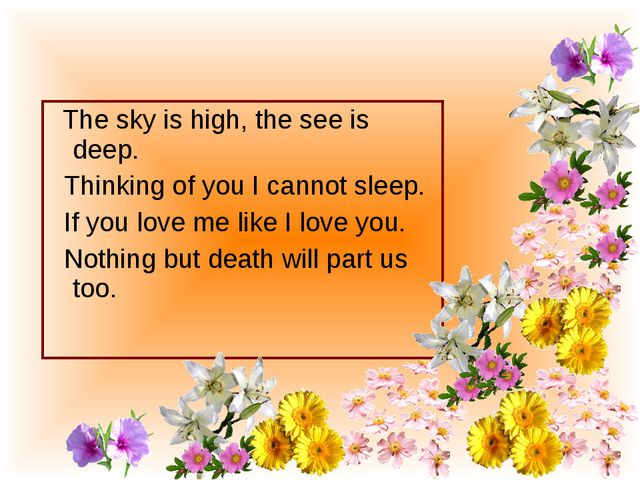 The sky is high, the see is deep. Thinking of you I cannot sleep. If you lov...