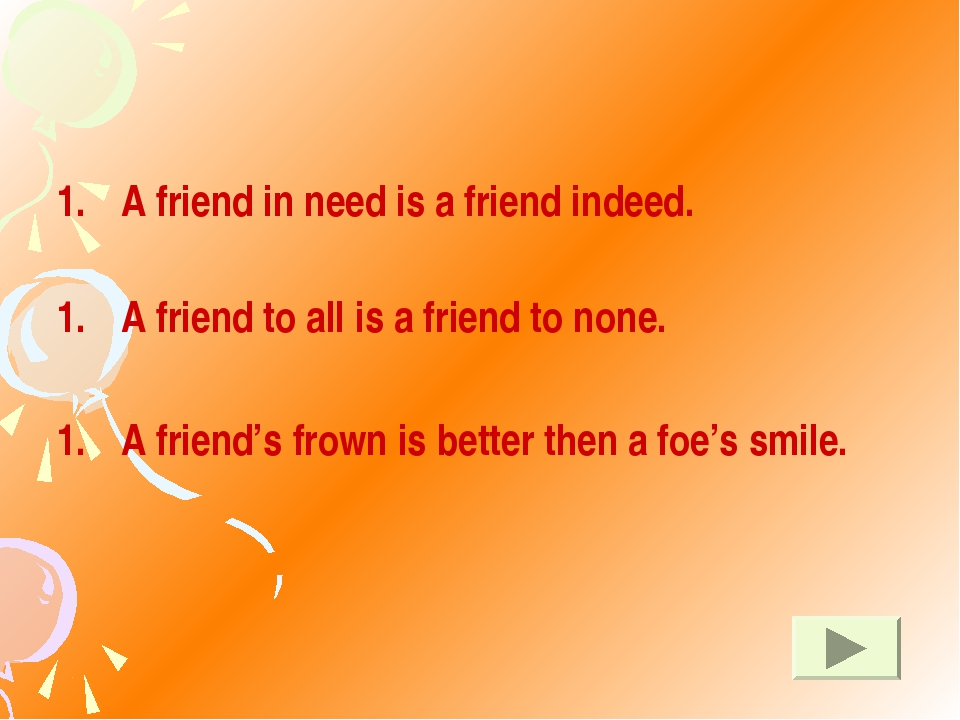 A friend in need is a friend indeed. A friend to all is a friend to none. A...