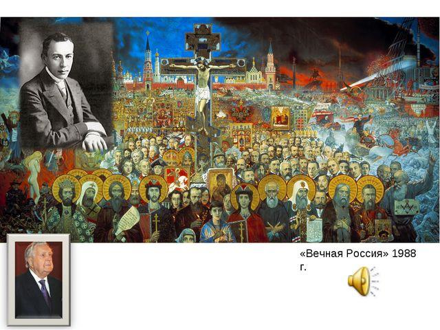 Илья́ Серге́евич Глазуно́в «Вечная Россия» 1988 г. Серге́й Васи́льевич Рахма́...